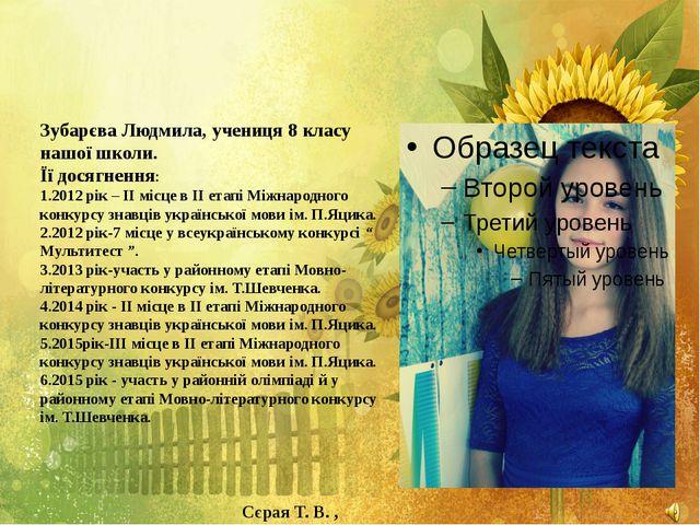 Зубарєва Людмила, учениця 8 класу нашої школи. Її досягнення: 1.2012 рік – І...