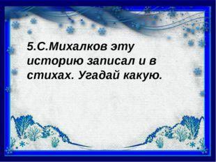 5.С.Михалков эту историю записал и в стихах. Угадай какую.
