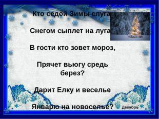 Кто седой Зимы слуга, Снегом сыплет на луга? В гости кто зовет мороз, Прячет