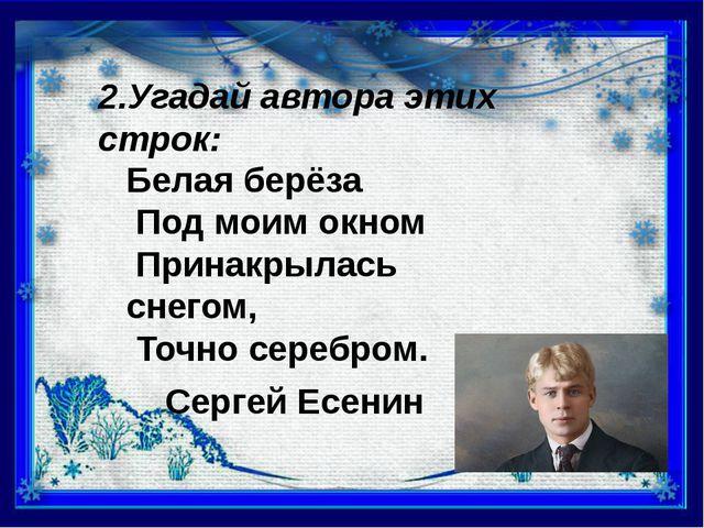 2.Угадай автора этих строк: Белая берёза Под моим окном Принакрылась снегом,...