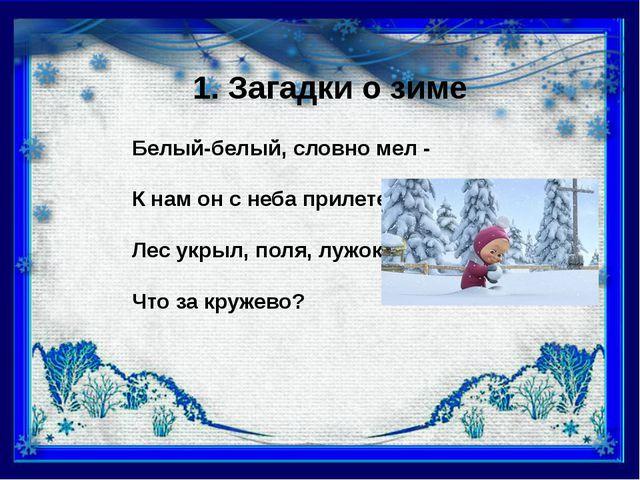 1. Загадки о зиме Белый-белый, словно мел - К нам он с неба прилетел. Лес укр...