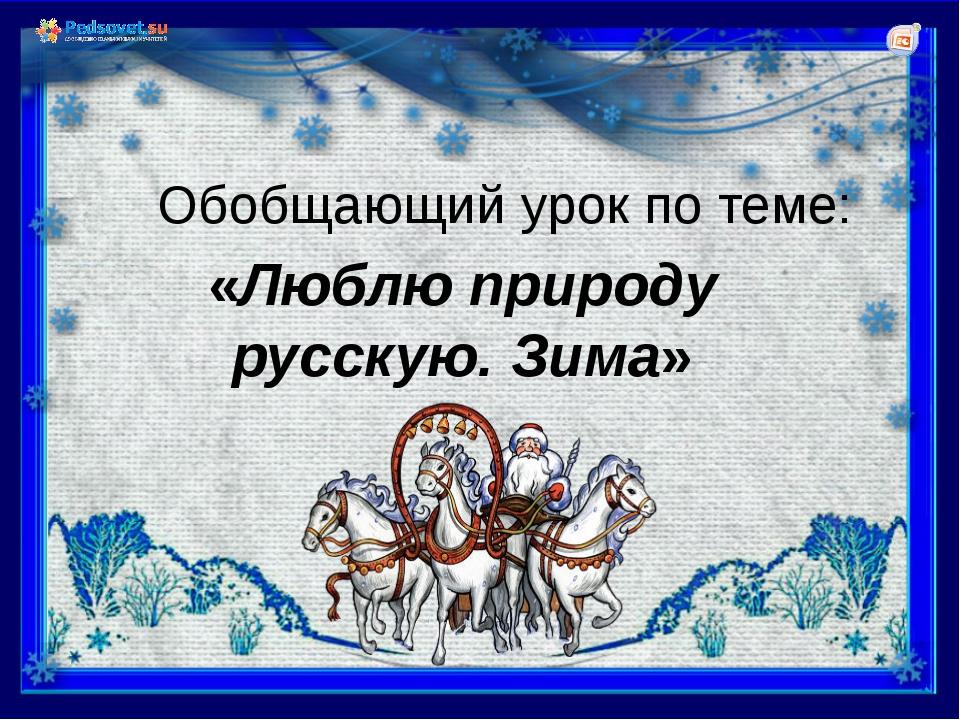 «Люблю природу русскую. Зима» Обобщающий урок по теме:
