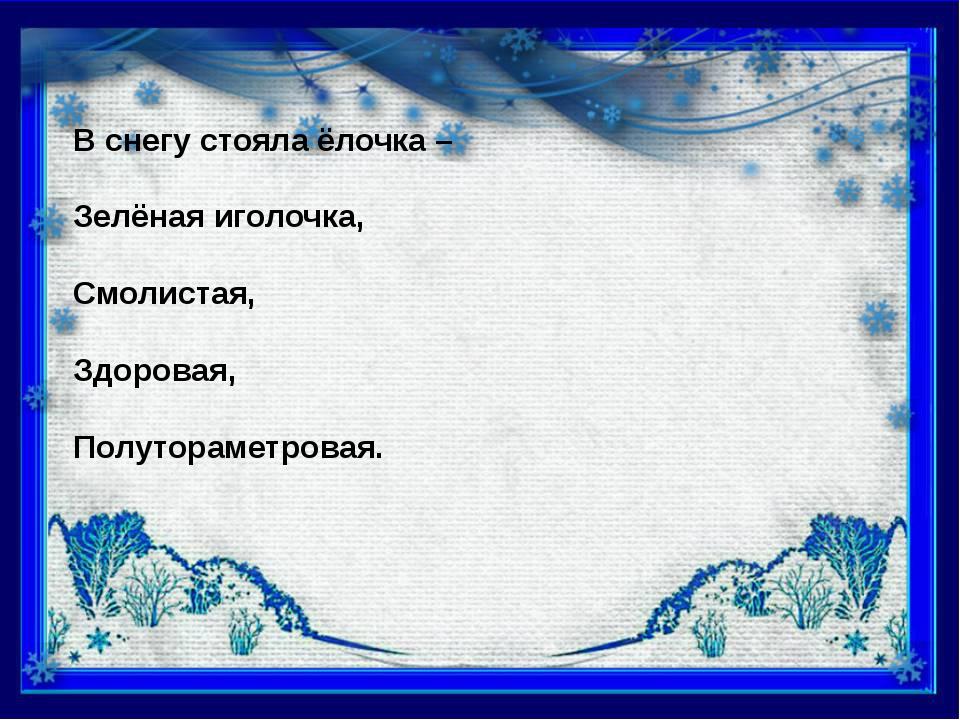 В снегу стояла ёлочка – Зелёная иголочка, Смолистая, Здоровая, Полутораметро...