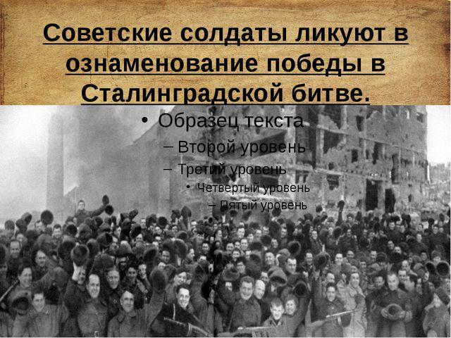 Советские солдаты ликуют в ознаменование победы в Сталинградской битве.
