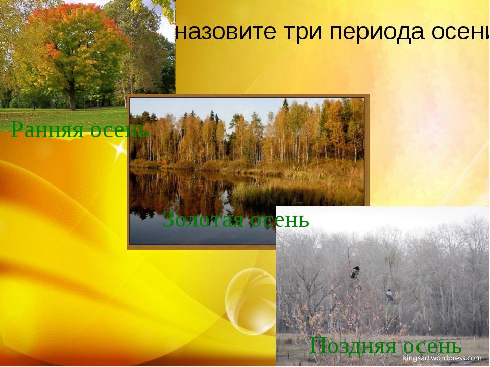 назовите три периода осени Ранняя осень Золотая осень Поздняя осень