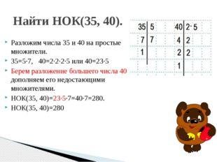 Разложим числа 35 и 40 на простые множители. 35=5∙7, 40=2∙2∙2∙5 или 40=23∙5