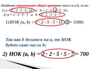 1)НОК (а, b) = 2 ∙ 2 ∙ 5 ∙ 5 ∙ 11 ∙ 3 = 3300; 2) НОК (а, b) = 2 ∙ 2 ∙ 5 ∙ 5