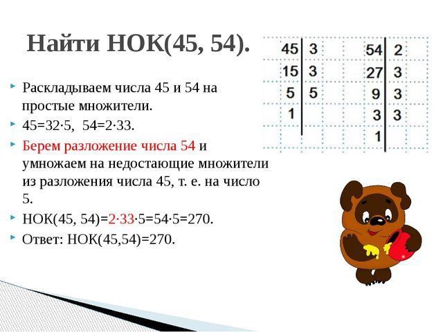 Раскладываем числа 45 и 54 на простые множители. 45=32∙5, 54=2∙33. Берем раз...