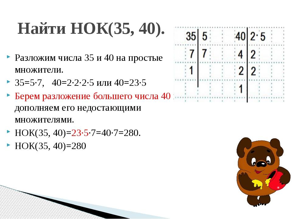 Разложим числа 35 и 40 на простые множители. 35=5∙7, 40=2∙2∙2∙5 или 40=23∙5...
