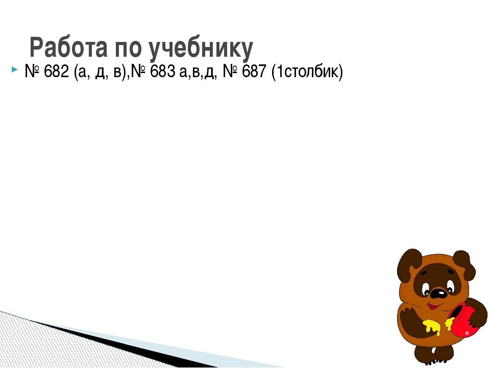 № 682 (а, д, в),№ 683 а,в,д, № 687 (1столбик) Работа по учебнику