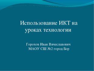 Использование ИКТ на уроках технологии Горохов Иван Вячеславович МАОУ СШ №2 г