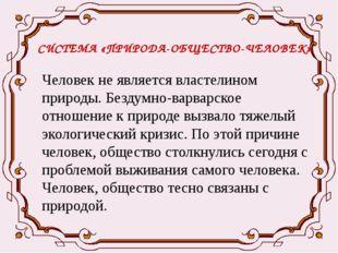 СИСТЕМА «ПРИРОДА-ОБЩЕСТВО-ЧЕЛОВЕК» Человек не является властелином природы. Б