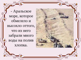 - Аральское море, которое обмелело и высохло оттого, что из него забрали мно