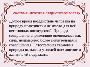 СИСТЕМА «ПРИРОДА-ОБЩЕСТВО-ЧЕЛОВЕК» Долгое время воздействие человека на приро