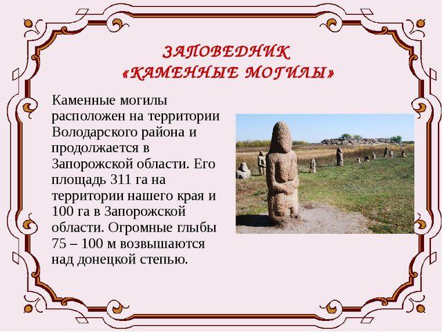 ЗАПОВЕДНИК «КАМЕННЫЕ МОГИЛЫ» Каменные могилы расположен на территории Володар...