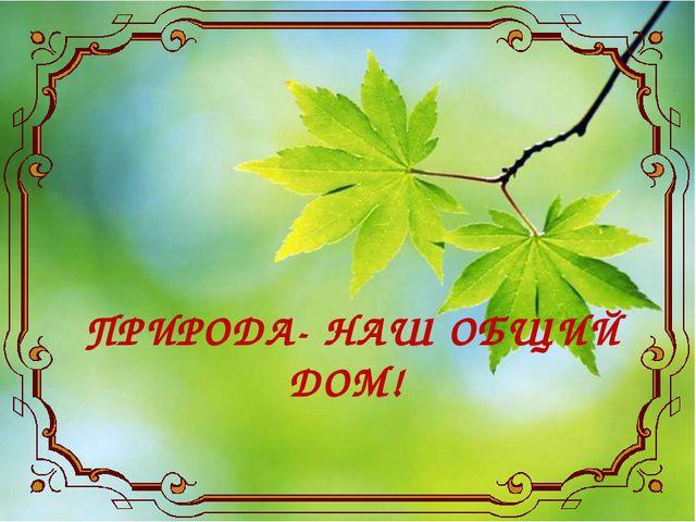 ПРИРОДА- НАШ ОБЩИЙ ДОМ!