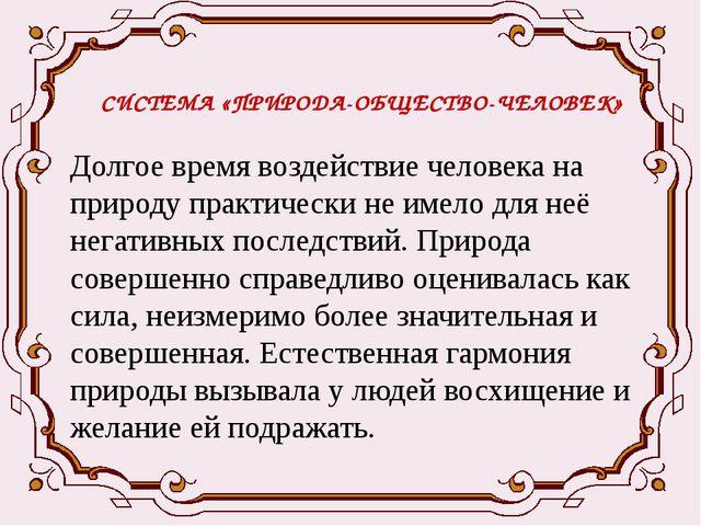 СИСТЕМА «ПРИРОДА-ОБЩЕСТВО-ЧЕЛОВЕК» Долгое время воздействие человека на приро...