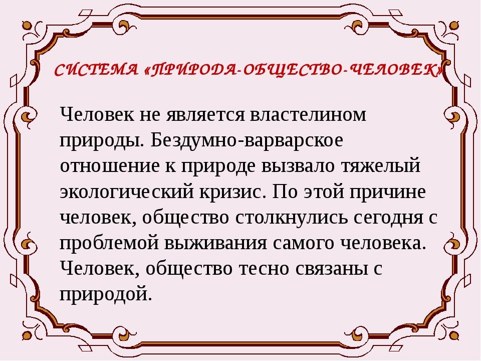 СИСТЕМА «ПРИРОДА-ОБЩЕСТВО-ЧЕЛОВЕК» Человек не является властелином природы. Б...