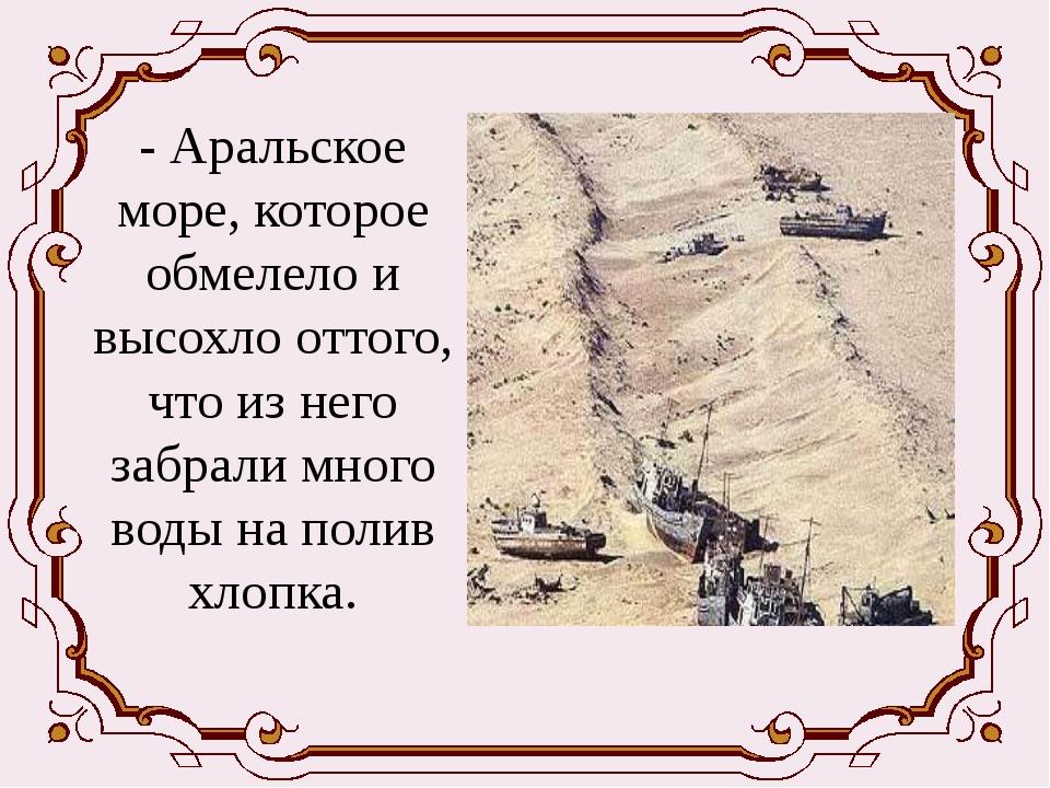 - Аральское море, которое обмелело и высохло оттого, что из него забрали мно...