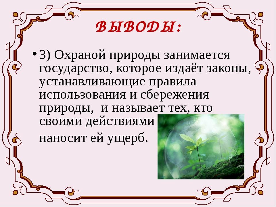 ВЫВОДЫ: 3) Охраной природы занимается государство, которое издаёт законы, уст...