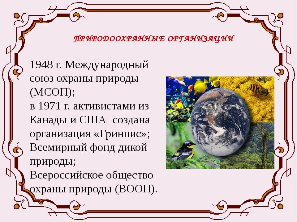 ПРИРОДООХРАННЫЕ ОРГАНИЗАЦИИ 1948 г. Международный союз охраны природы (МСОП);...