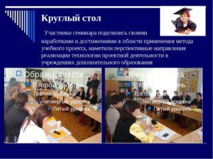 Круглый стол Участники семинара поделились своими наработками и достижениями