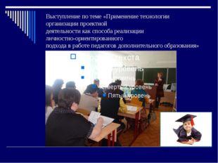 Выступление по теме «Применение технологии организации проектной деятельности