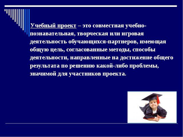 Учебный проект – это совместная учебно-познавательная, творческая или игровая...
