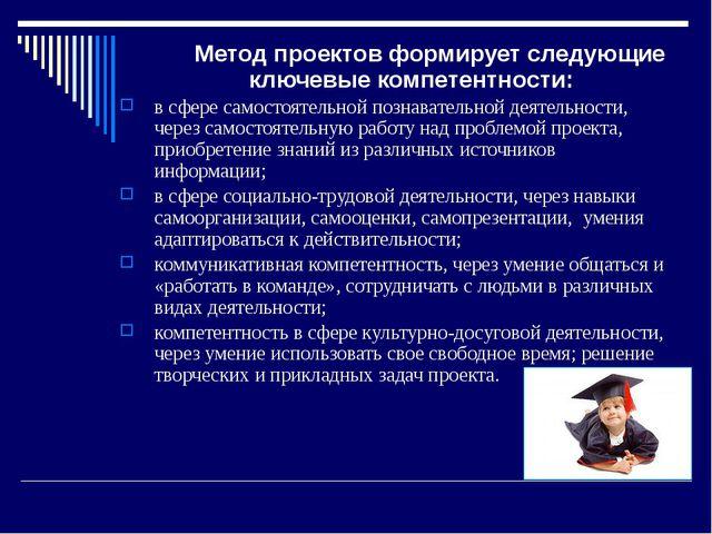 Метод проектов формирует следующие ключевые компетентности: в сфере самостоя...
