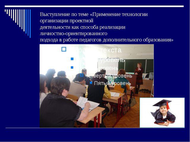 Выступление по теме «Применение технологии организации проектной деятельности...