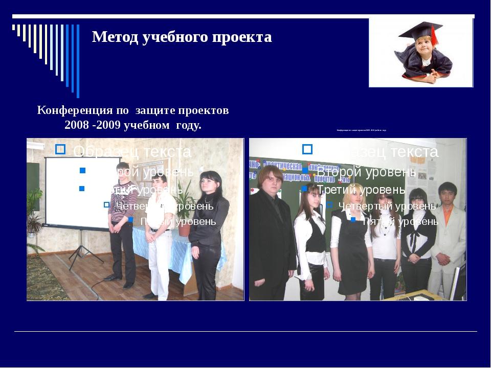 Метод учебного проекта Конференция по защите проектов 2008 -2009 учебном году...