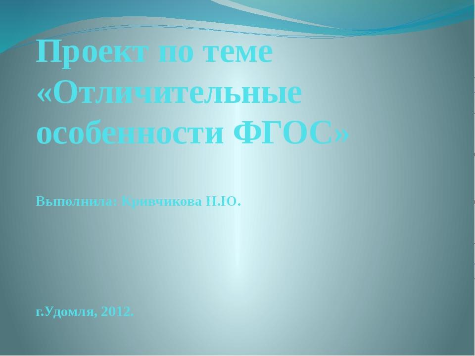 Проект по теме «Отличительные особенности ФГОС» Выполнила: Кривчикова Н.Ю. г....