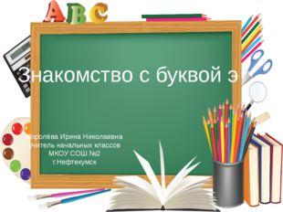 Знакомство с буквой э Королёва Ирина Николаевна учитель начальных классов МКО