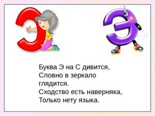 Буква Э на С дивится, Словно в зеркало глядится. Сходство есть наверняка, То