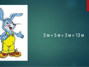 5 м + 5 м + 3 м = 13 м