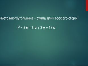 Периметр многоугольника – сумма длин всех его сторон. Р = 5 м + 5 м + 3 м = 1