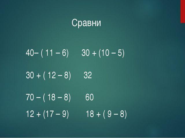 – ( 11 – 6) 30 + (10 – 5) 30 + ( 12 – 8) 32 70 – ( 18 – 8) 60 12 + (17 – 9) 1...