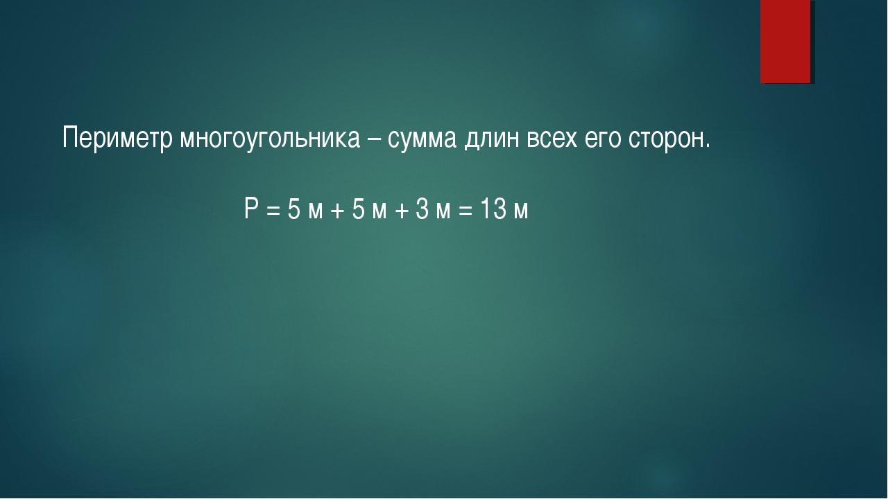 Периметр многоугольника – сумма длин всех его сторон. Р = 5 м + 5 м + 3 м = 1...