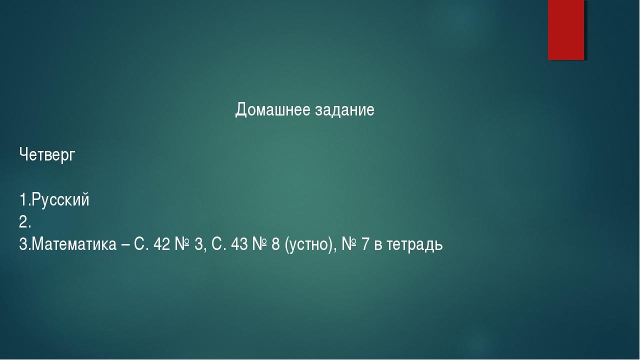Домашнее задание Четверг Русский Математика – С. 42 № 3, С. 43 № 8 (устно), №...