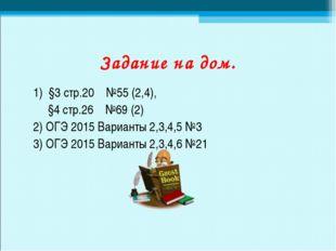 Задание на дом. 1) §3 стр.20 №55 (2,4), §4 стр.26 №69 (2) 2) ОГЭ 2015 Вариант