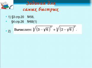 Задания для самых быстрых 1) §3 стр.20 №56, §4 стр.26 №69(1) 2)