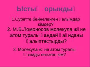 2. М.В.Ломоносов молекула және атом туралы қандай қағиданы қалыптастырды? 3.
