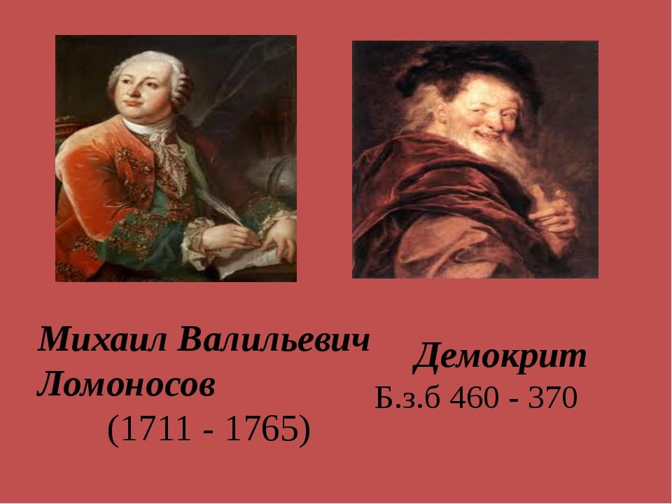 Михаил Валильевич Ломоносов (1711 - 1765) Демокрит Б.з.б 460 - 370
