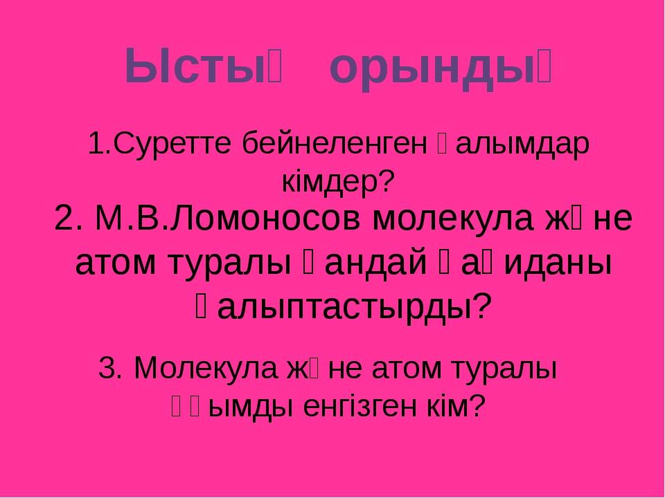 2. М.В.Ломоносов молекула және атом туралы қандай қағиданы қалыптастырды? 3....