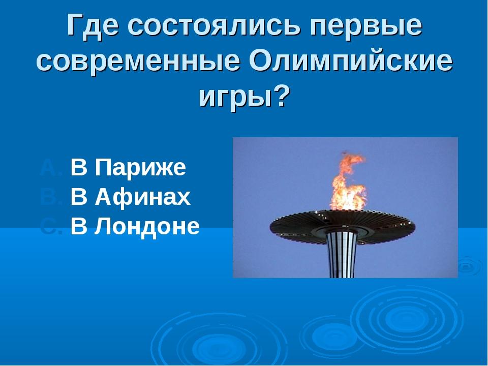 Где состоялись первые современные Олимпийские игры? А. В Париже В. В Афинах С...