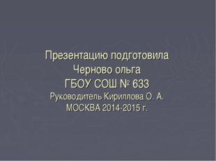 Презентацию подготовила Черново ольга ГБОУ СОШ № 633 Руководитель Кириллова О