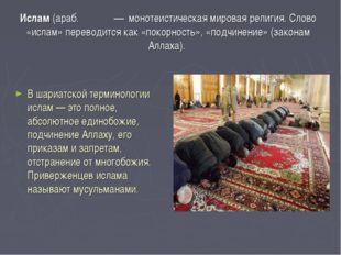 Исла́м (араб. إسلام— монотеистическая мировая религия. Слово «ислам» перево