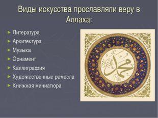 Виды искусства прославляли веру в Аллаха: Литература Архитектура Музыка Орнам