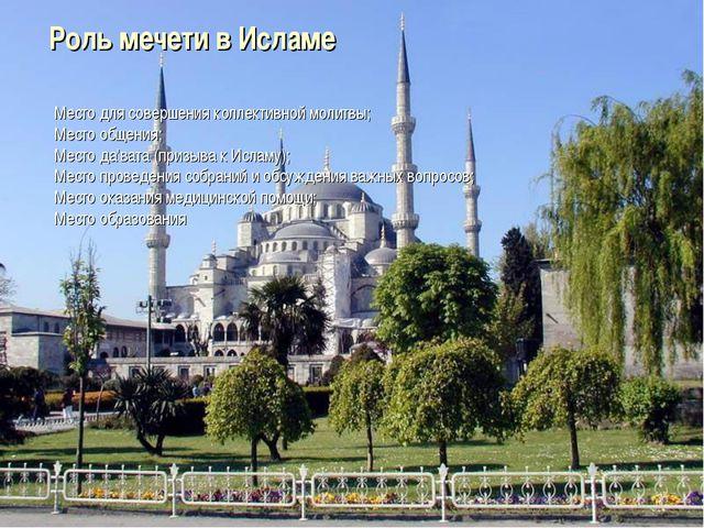 Роль мечети в Исламе Место для совершения коллективной молитвы; Место общения...