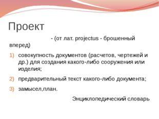 Проект - (от лат. projectus - брошенный вперед) совокупность документов (расч